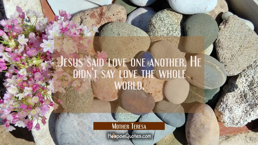 Jesus said love one another. He didn't say love the whole world. Mother Teresa Quotes