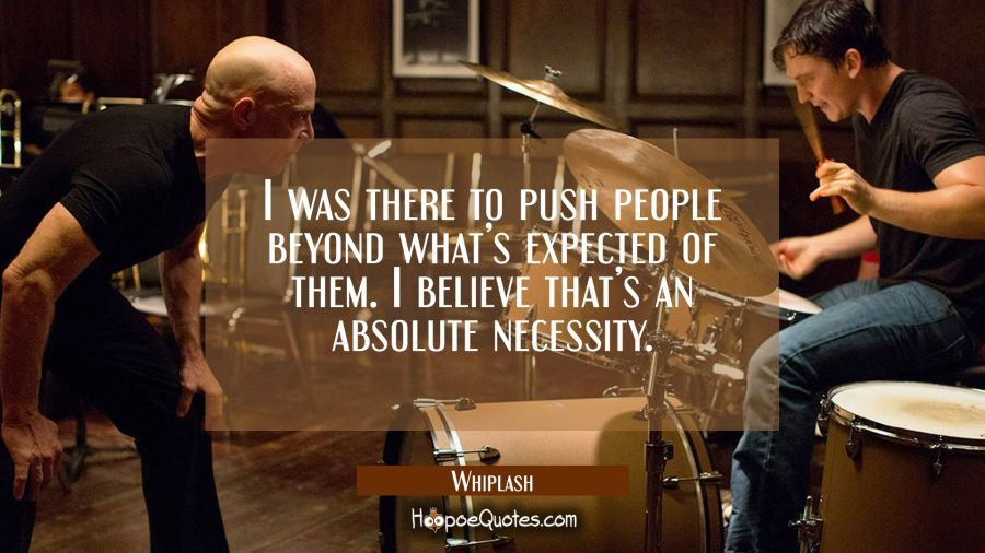I was there to push people beyond what's expected of them. I believe that's an absolute necessity. Movie Quotes Quotes