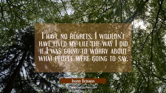 I have no regrets. I wouldn't have lived my life the way I did if I was going to worry about what p