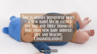 This is always wonderful news – a new baby! We're excited for you, and truly thankful that your new baby arrived safe and healthy. Congratulations! New Baby Quotes