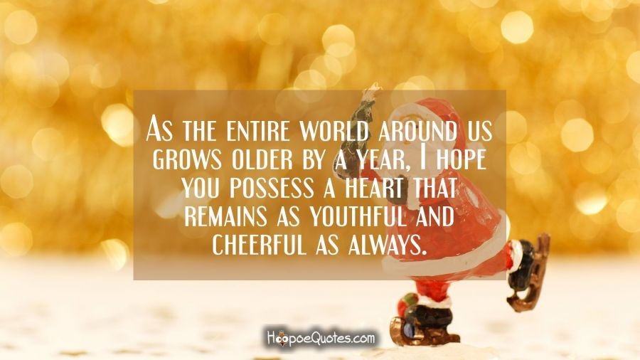 As the entire world around us grows older by an year, I hope you possess a heart that remains as youthful and cheerful as always. New Year Quotes