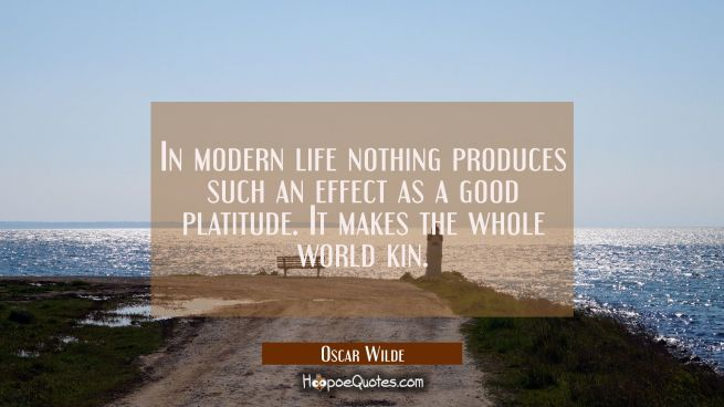 In modern life nothing produces such an effect as a good platitude. It makes the whole world kin.