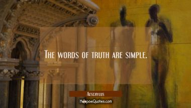 The words of truth are simple. Aeschylus Quotes