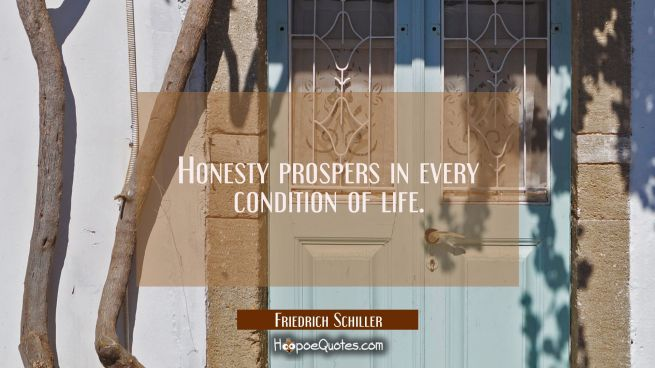 Honesty prospers in every condition of life.