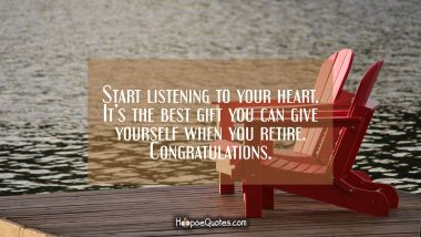 Start listening to your heart. It's the best gift you can give yourself when you retire. Congratulations. Retirement Quotes