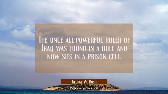 The once all-powerful ruler of Iraq was found in a hole and now sits in a prison cell.