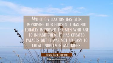 While civilization has been improving our houses it has not equally improved the men who are to inh Henry David Thoreau Quotes