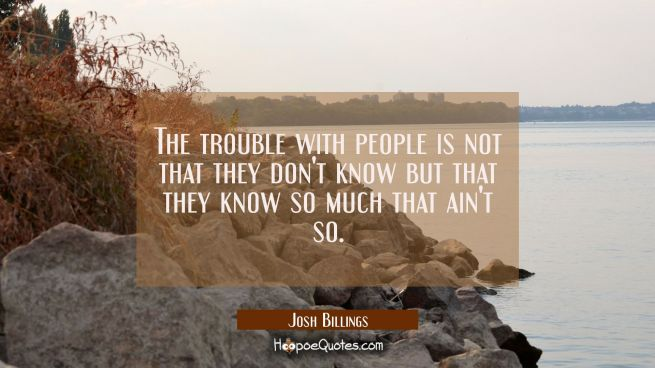 The trouble with people is not that they don't know but that they know so much that ain't so.