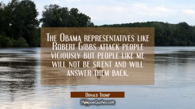 The Obama representatives like Robert Gibbs attack people viciously but people like me will not be