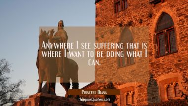 Anywhere I see suffering that is where I want to be doing what I can.