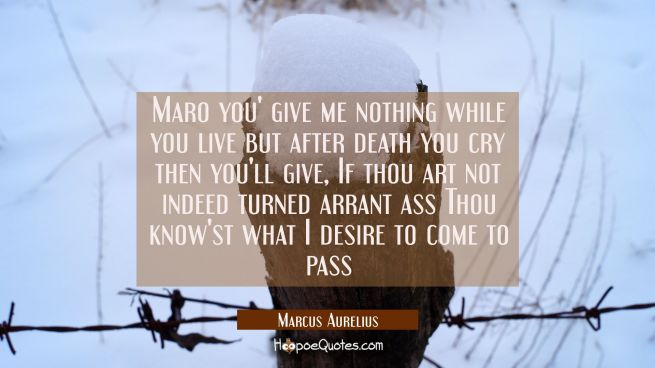 Maro you' give me nothing while you live but after death you cry then you'll give, If thou art not