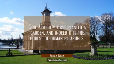 God Almighty first planted a garden, and indeed it is the purest of human pleasures. Francis Bacon Quotes