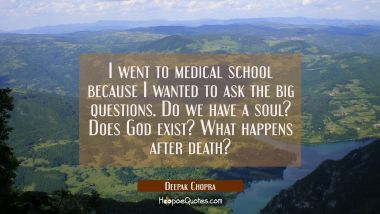 I went to medical school because I wanted to ask the big questions. Do we have a soul? Does God exi Deepak Chopra Quotes