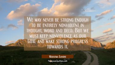 We may never be strong enough to be entirely nonviolent in thought word and deed. But we must keep Mahatma Gandhi Quotes
