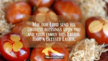 May our Lord send his choicest blessings upon you and your family this Easter. Have a Blessed Easter. Easter Quotes
