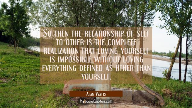 So then the relationship of self to other is the complete realization that loving yourself is impos