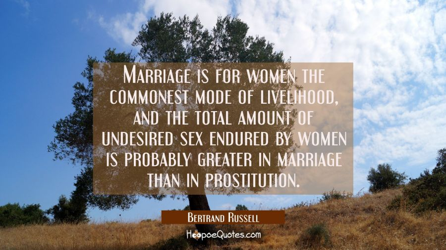 Marriage is for women the commonest mode of livelihood and the total amount of undesired sex endure Bertrand Russell Quotes