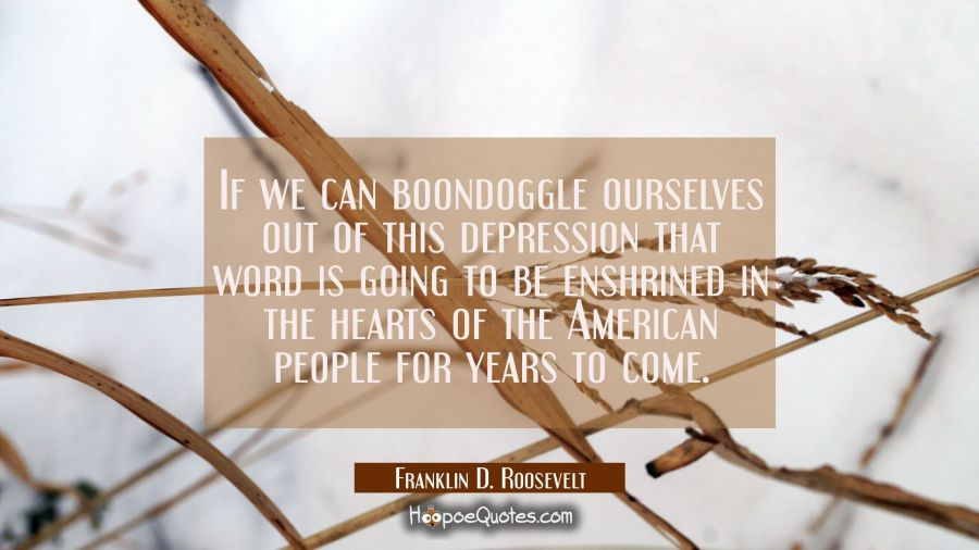 If we can boondoggle ourselves out of this depression that word is going to be enshrined in the hea Franklin D. Roosevelt Quotes