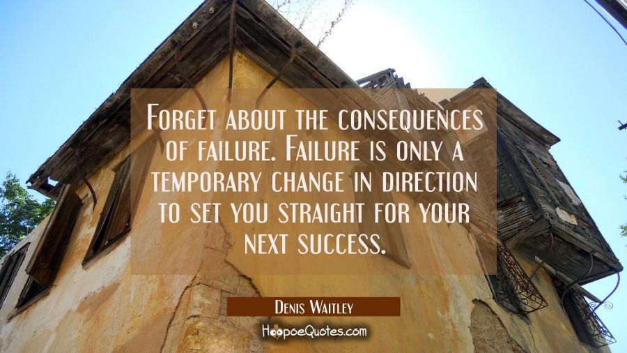 Forget about the consequences of failure. Failure is only a temporary change in direction to set yo Denis Waitley Quotes