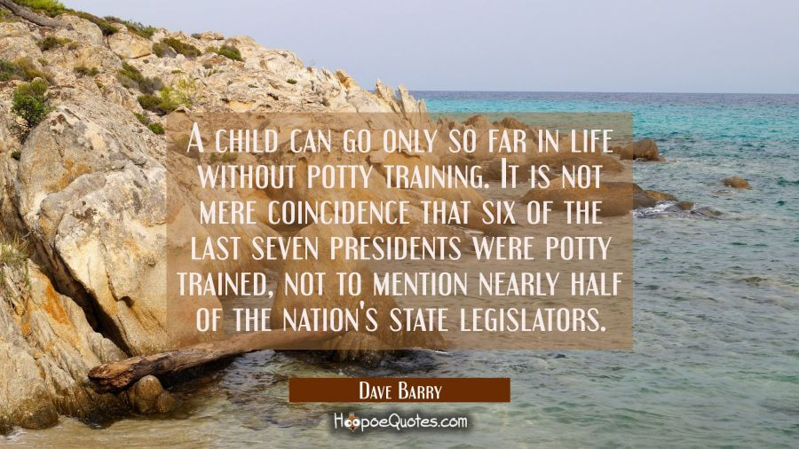 A child can go only so far in life without potty training. It is not mere coincidence that six of t Dave Barry Quotes