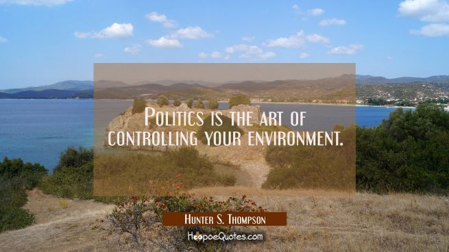 Politics is the art of controlling your environment.