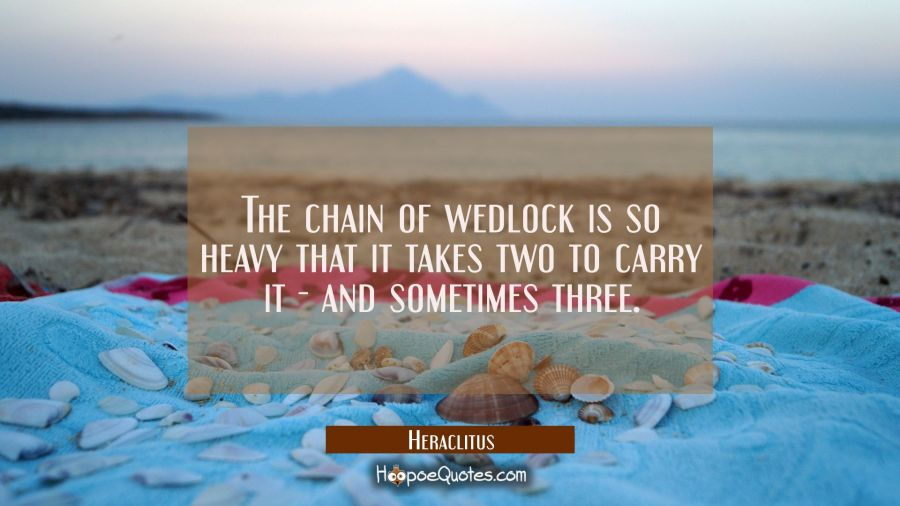 The chain of wedlock is so heavy that it takes two to carry it - and sometimes three. Heraclitus Quotes