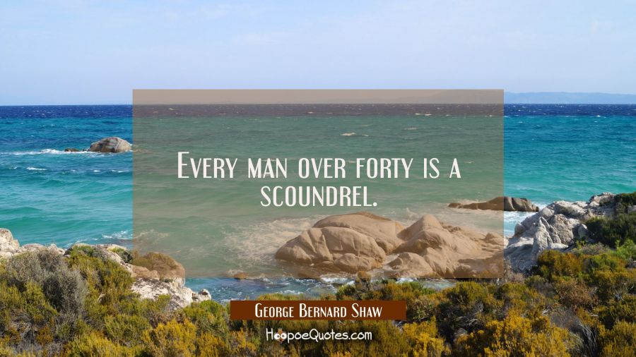 Every man over forty is a scoundrel. George Bernard Shaw Quotes