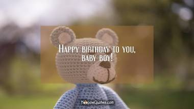 Happy birthday to you, baby boy! Birthday Quotes