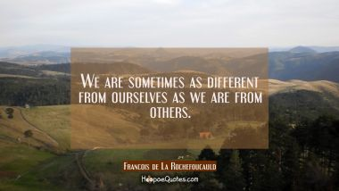 We are sometimes as different from ourselves as we are from others.