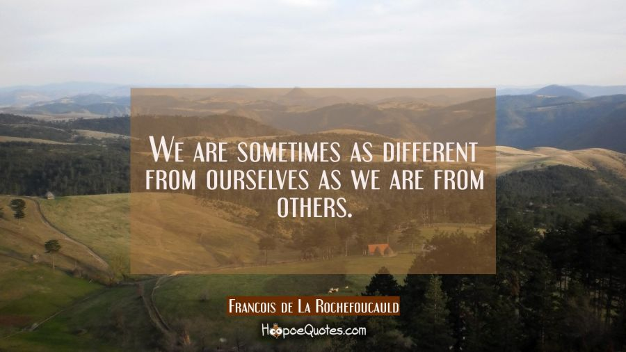 We are sometimes as different from ourselves as we are from others. Francois de La Rochefoucauld Quotes