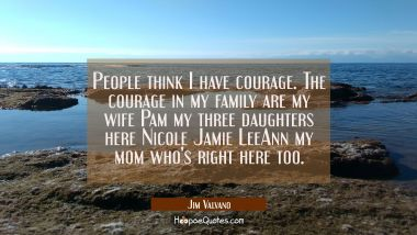 People think I have courage. The courage in my family are my wife Pam my three daughters here Nicol
