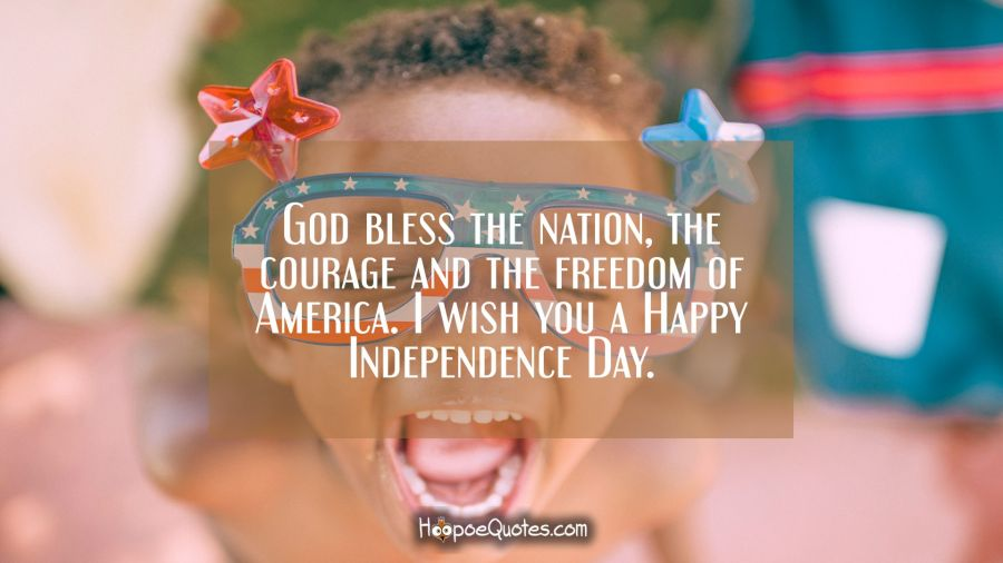 God bless the nation, the courage and the freedom of America. I wish you a Happy Independence Day. Independence Day Quotes