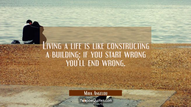 Living a life is like constructing a building: if you start wrong you'll end wrong.
