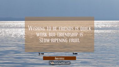Wishing to be friends is quick work but friendship is slow-ripening fruit. Aristotle Quotes
