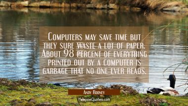 Computers may save time but they sure waste a lot of paper. About 98 percent of everything printed Andy Rooney Quotes
