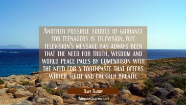 Another possible source of guidance for teenagers is television but television's message has always Dave Barry Quotes