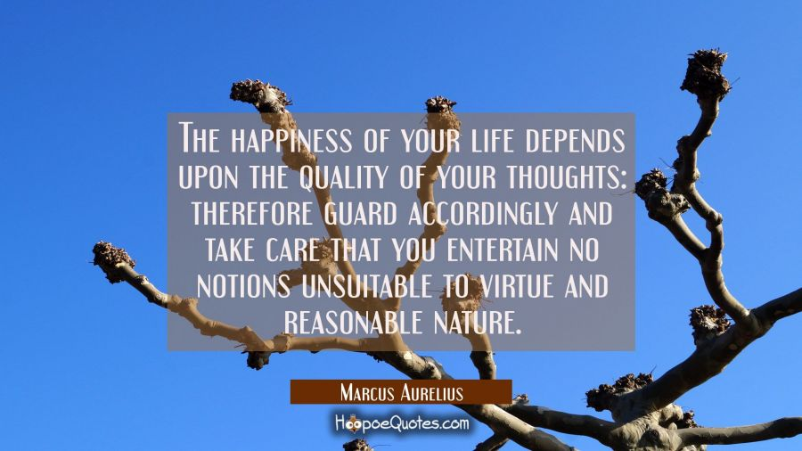 The happiness of your life depends upon the quality of your thoughts: therefore guard accordingly a Marcus Aurelius Quotes
