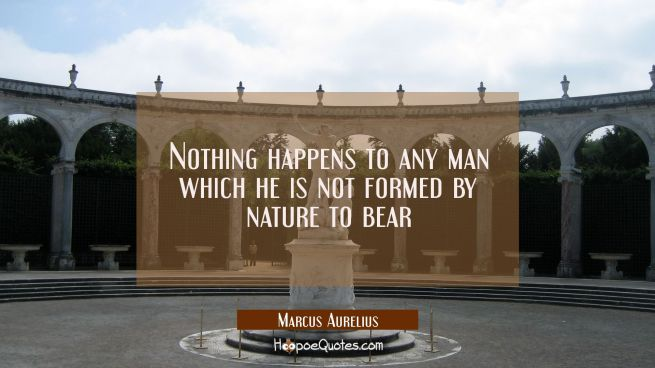 Nothing happens to any man which he is not formed by nature to bear