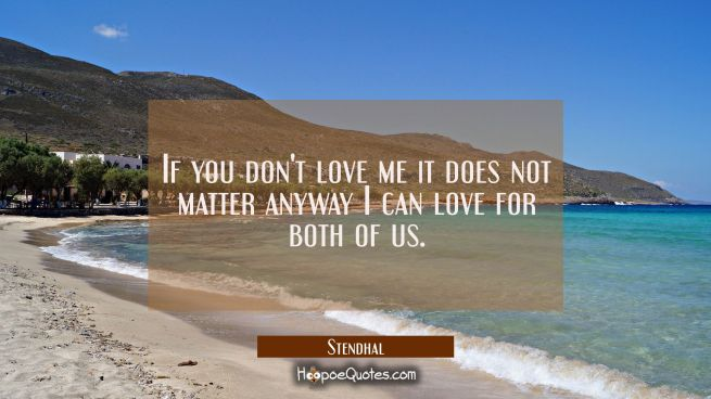 If you don't love me it does not matter anyway I can love for both of us.