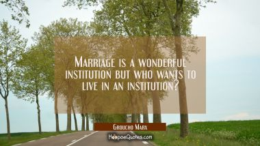 Marriage is a wonderful institution but who wants to live in an institution?