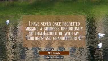 I have never once regretted missing a business opportunity so that I could be with my children and