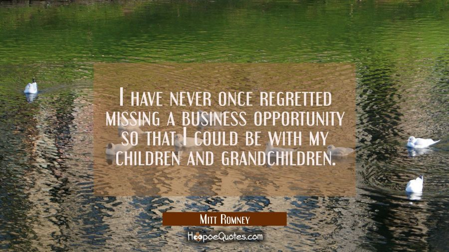 I have never once regretted missing a business opportunity so that I could be with my children and Mitt Romney Quotes