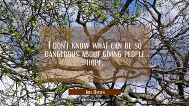 I don't know what can be so dangerous about giving people hope.