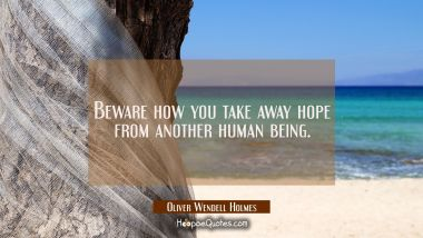 Beware how you take away hope from another human being.