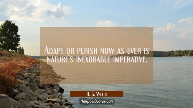 Adapt or perish now as ever is nature's inexorable imperative.