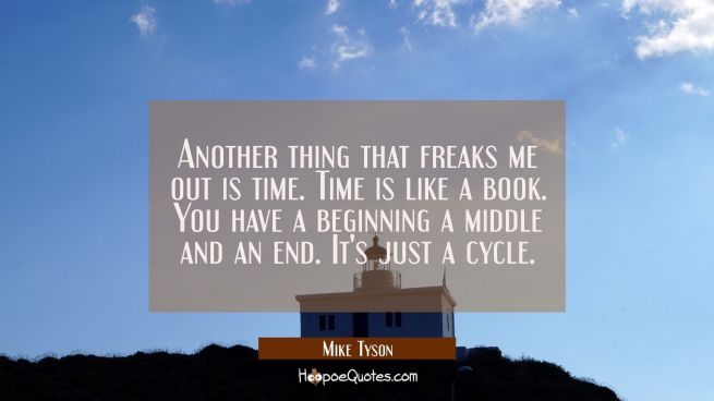 Another thing that freaks me out is time. Time is like a book. You have a beginning a middle and an