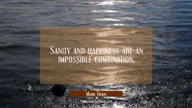 Sanity and happiness are an impossible combination. Mark Twain Quotes