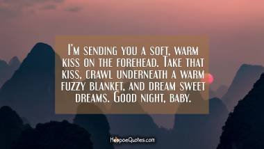 I'm sending you a soft, warm kiss on the forehead. Take that kiss, crawl underneath a warm fuzzy blanket, and dream sweet dreams. Good night, baby. Good Night Quotes