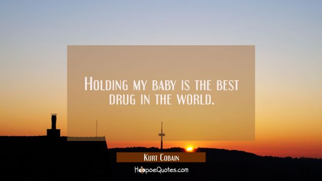 Holding my baby is the best drug in the world.
