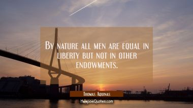 By nature all men are equal in liberty but not in other endowments. Thomas Aquinas Quotes